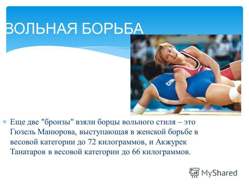 Еще две  бронзы  взяли борцы вольного стиля – это Гюзель Манюрова, выступающая в женской борьбе в весовой категории до 72 килограммов, и Акжурек Танатаров в весовой категории до 66 килограммов. ВОЛЬНАЯ БОРЬБА
