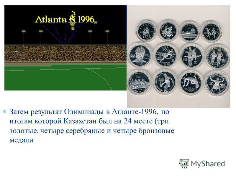 Затем результат Олимпиады в Атланте -1996, по итогам которой Казахстан был на 24 месте ( три золотые, четыре серебряные и четыре бронзовые медали