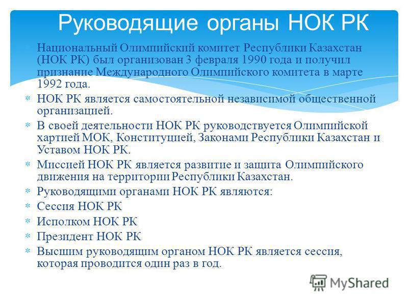 Национальный Олимпийский комитет Республики Казахстан ( НОК РК ) был организован 3 февраля 1990 года и получил признание Международного Олимпийского комитета в марте 1992 года. НОК РК является самостоятельной независимой общественной организацией. В