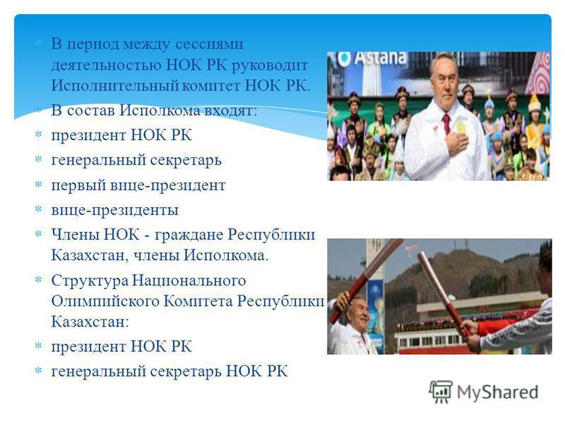 В период между сессиями деятельностью НОК РК руководит Исполнительный комитет НОК РК. В состав Исполкома входят : президент НОК РК генеральный секретарь первый вице - президент вице - президенты Члены НОК - граждане Республики Казахстан, члены Исполк