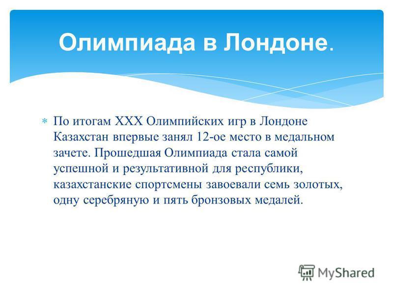 По итогам ХХХ Олимпийских игр в Лондоне Казахстан впервые занял 12- ое место в медальном зачете. Прошедшая Олимпиада стала самой успешной и результативной для республики, казахстанские спортсмены завоевали семь золотых, одну серебряную и пять бронзов