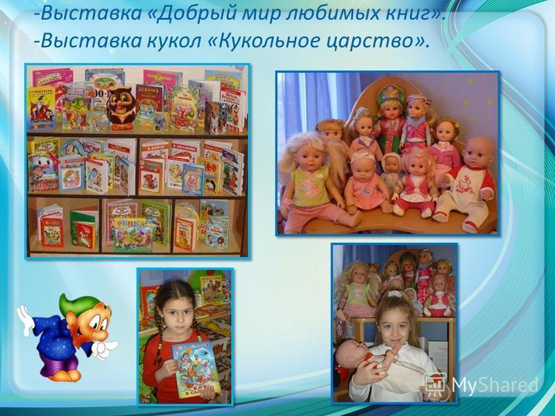 -Выставка «Добрый мир любимых книг». -Выставка кукол «Кукольное царство».
