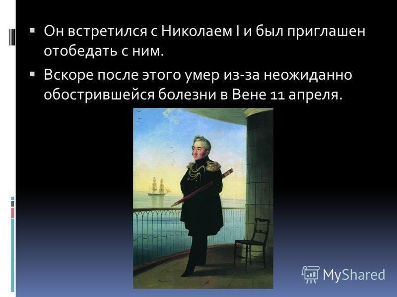 Он встретился с Николаем I и был приглашен отобедать с ним. Вскоре после этого умер из-за неожиданно обострившейся болезни в Вене 11 апреля.