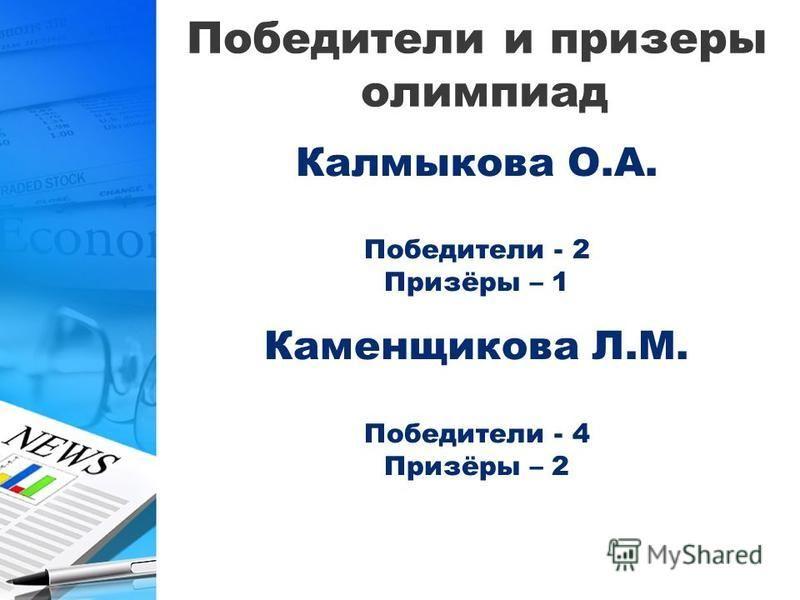 Победители и призеры олимпиад Калмыкова О.А. Победители - 2 Призёры – 1 Каменщикова Л.М. Победители - 4 Призёры – 2