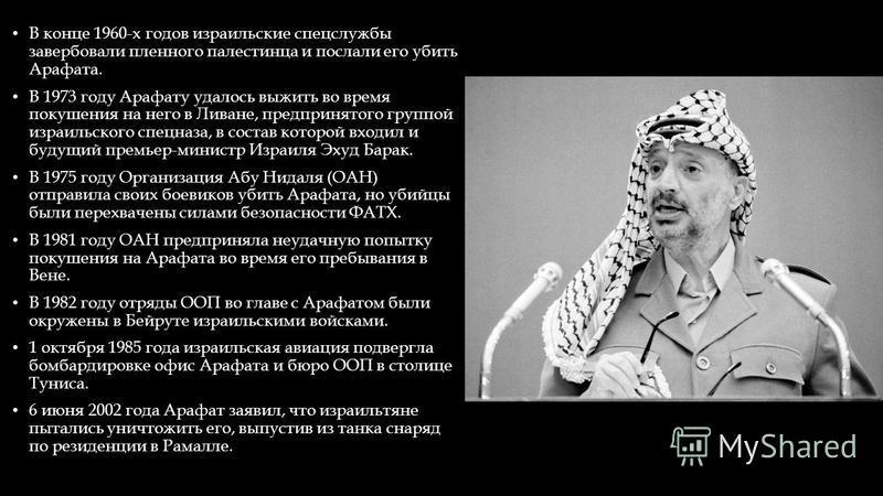В конце 1960-х годов израильские спецслужбы завербовали пленного палестинца и послали его убить Арафата. В 1973 году Арафату удалось выжить во время покушения на него в Ливане, предпринятого группой израильского спецназа, в состав которой входил и бу