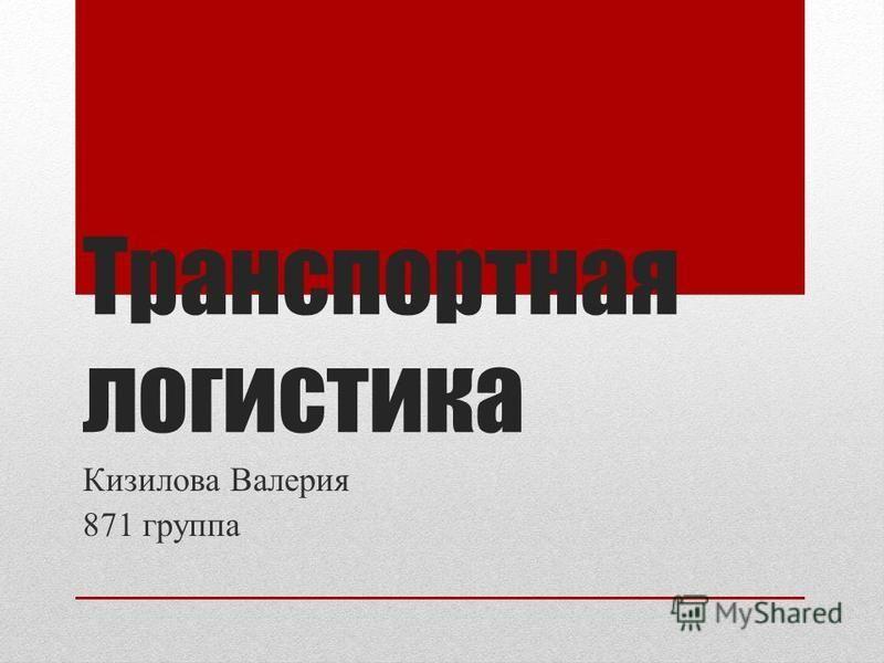 Транспортная логистика Кизилова Валерия 871 группа