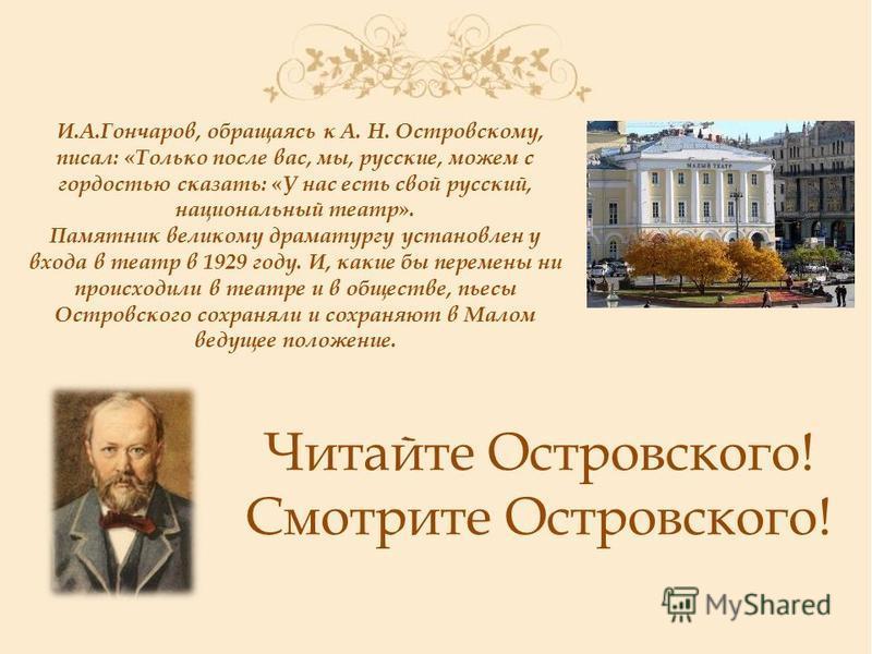 И.А.Гончаров, обращаясь к А. Н. Островскому, писал: «Только после вас, мы, русские, можем с гордостью сказать: «У нас есть свой русский, национальный театр». Памятник великому драматургу установлен у входа в театр в 1929 году. И, какие бы перемены ни