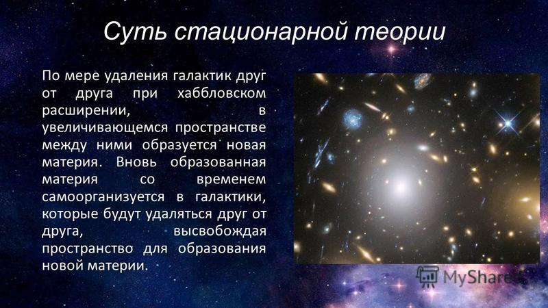 Суть стационарной теории По мере удаления галактик друг от друга при хаббловском расширении, в увеличивающемся пространстве между ними образуется новая материя. Вновь образованная материя со временем само организуется в галактики, которые будут удаля