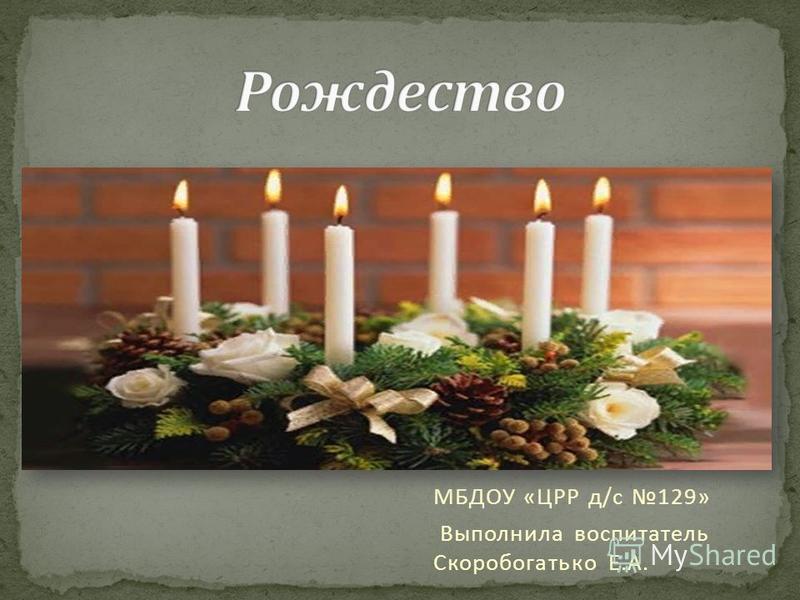 МБДОУ «ЦРР д/с 129» Выполнила воспитатель Скоробогатько Е.А.