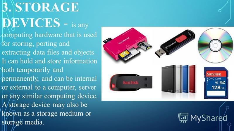 3. STORAGE DEVICES - is any computing hardware that is used for storing, porting and extracting data files and objects. It can hold and store information both temporarily and permanently, and can be internal or external to a computer, server or any s