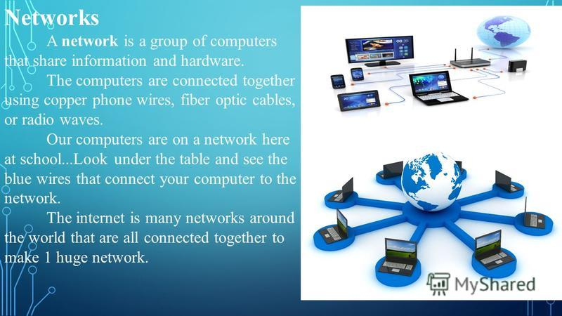 Networks A network is a group of computers that share information and hardware. The computers are connected together using copper phone wires, fiber optic cables, or radio waves. Our computers are on a network here at school...Look under the table an