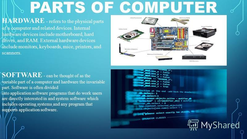 PARTS OF COMPUTER HARDWARE - refers to the physical parts of a computer and related devices. Internal hardware devices include motherboard, hard drives, and RAM. External hardware devices include monitors, keyboards, mice, printers, and scanners. SOF
