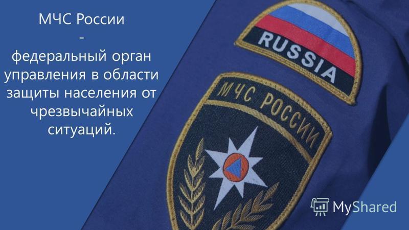 МЧС России - федеральный орган управления в области защиты населения от чрезвычайных ситуаций.