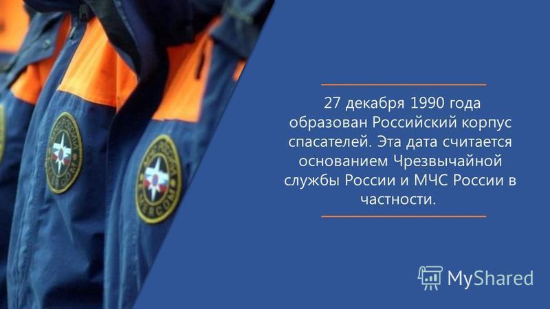 27 декабря 1990 года образован Российский корпус спасателей. Эта дата считается основанием Чрезвычайной службы России и МЧС России в частности.