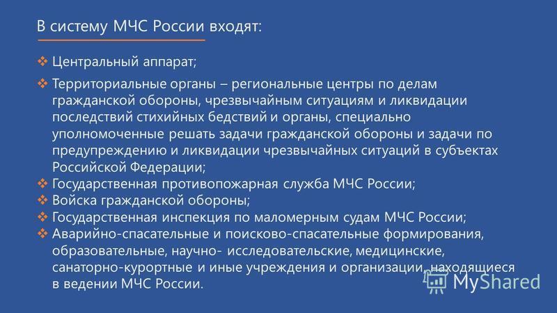В систему МЧС России входят: Центральный аппарат; Территориальные органы – региональные центры по делам гражданской обороны, чрезвычайным ситуациям и ликвидации последствий стихийных бедствий и органы, специально уполномоченные решать задачи гражданс