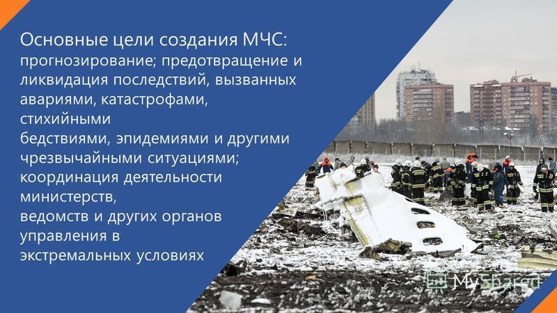 Основные цели создания МЧС: прогнозирование; предотвращение и ликвидация последствий, вызванных авариями, катастрофами, стихийными бедствиями, эпидемиями и другими чрезвычайными ситуациями; координация деятельности министерств, ведомств и других орга