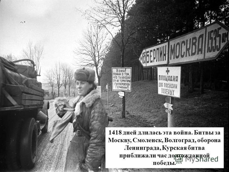 1418 дней длилась эта война. Битвы за Москву, Смоленск, Волгоград, оборона Ленинграда, Курская битва приближали час долгожданной победы.
