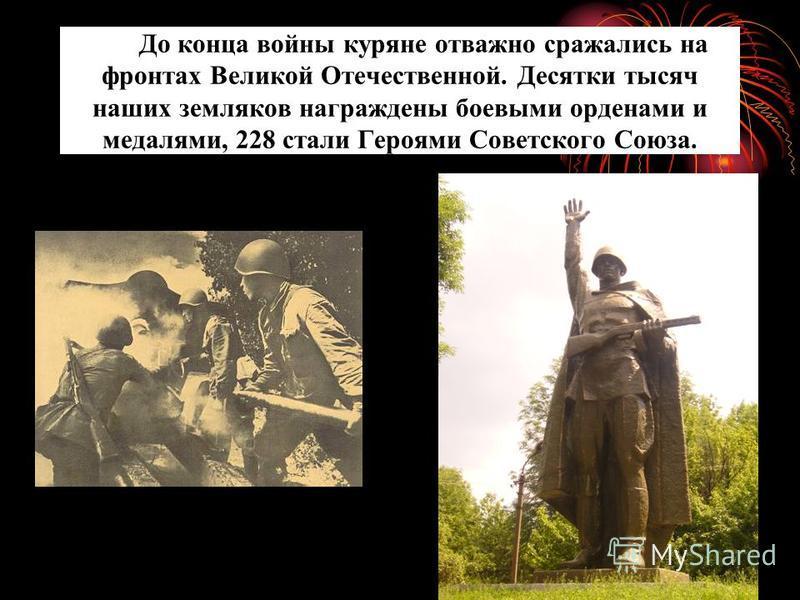 До конца войны куряне отважно сражались на фронтах Великой Отечественной. Десятки тысяч наших земляков награждены боевыми орденами и медалями, 228 стали Героями Советского Союза.