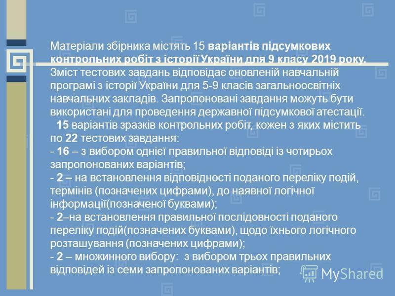 Матеріали збірника містять 15 варіантів підсумкових контрольних робіт з історії України для 9 класу 2019 року. Зміст тестових завдань відповідає оновленій навчальній програмі з історії України для 5-9 класів загальноосвітніх навчальних закладів. Запр