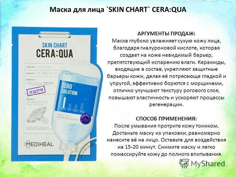 Маска для лица `SKIN CHART` CERA:QUA АРГУМЕНТЫ ПРОДАЖ: Маска глубоко увлажняет сухую кожу лица, благодаря гиалуроновой кислоте, которая создает на коже невидимый барьер, препятствующий испарению влаги. Керамиды, входящие в состав, укрепляют защитные