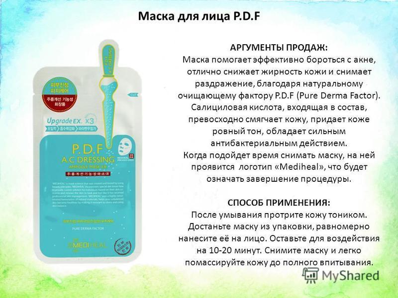 Маска для лица P.D.F АРГУМЕНТЫ ПРОДАЖ: Маска помогает эффективно бороться с акне, отлично снижает жирность кожи и снимает раздражение, благодаря натуральному очищающему фактору P.D.F (Pure Derma Factor). Салициловая кислота, входящая в состав, превос