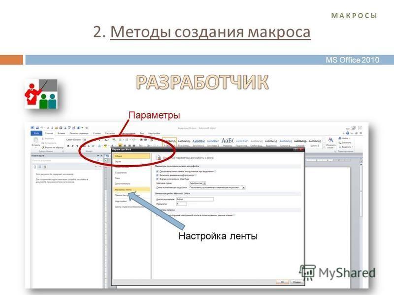 2. Методы создания макроса М А К Р О С ЫМ А К Р О С Ы Настройка ленты Параметры MS Office 2010