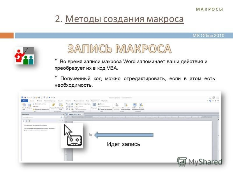 2. Методы создания макроса М А К Р О С ЫМ А К Р О С Ы Идет запись * Во время записи макроса Word запоминает ваши действия и преобразует их в код VBA. * Полученный код можно отредактировать, если в этом есть необходимость. MS Office 2010