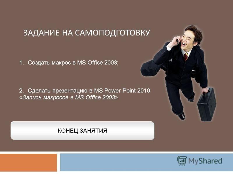 ЗАДАНИЕ НА САМОПОДГОТОВКУ КОНЕЦ ЗАНЯТИЯ 1. Создать макрос в MS Office 2003; 2. Сделать презентацию в MS Power Point 2010 «Запись макросов в MS Office 2003»