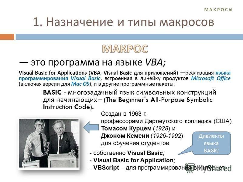 М А К Р О С ЫМ А К Р О С Ы 1. Назначение и типы макросов Создан в 1963 г. профессорами Дартмутского колледжа (США) Томасом Курцем (1928) и Джоном Кемени (1926-1992) для обучения студентов - собственно Visual Basic; - Visual Basic for Application; - V