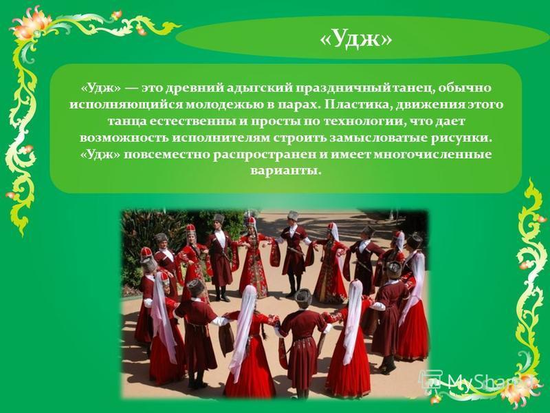 «Удж» «Удж» это древний адыгский праздничный танец, обычно исполняющийся молодежью в парах. Пластика, движения этого танца естественны и просты по технологии, что дает возможность исполнителям строить замысловатые рисунки. «Удж» повсеместно распростр