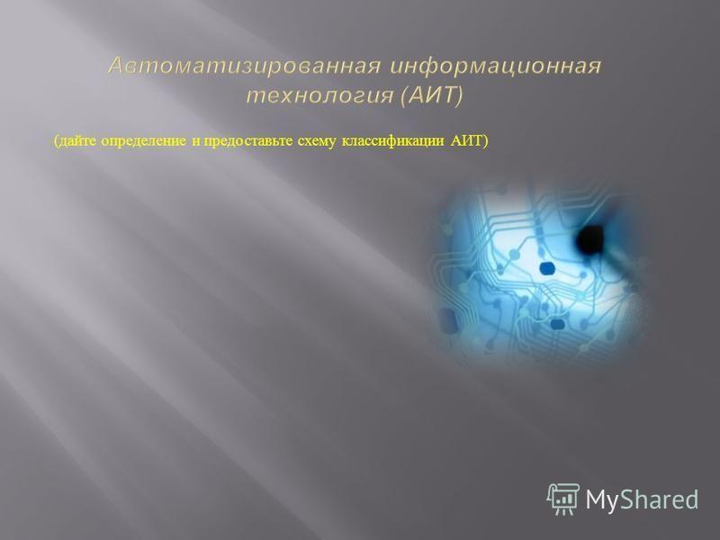 ( дайте определение и предоставьте схему классификации АИТ )