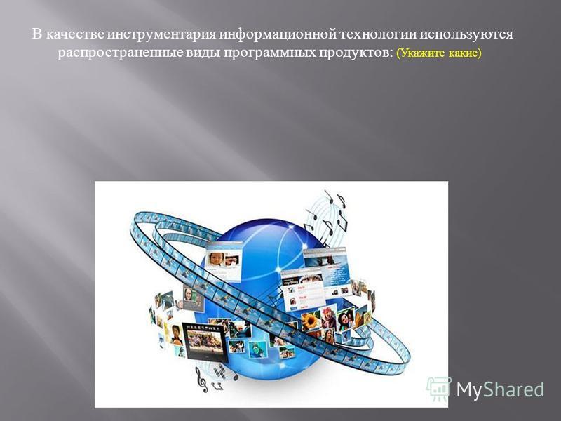 В качестве инструментария информационной технологии используются распространенные виды программных продуктов : ( Укажите какие )