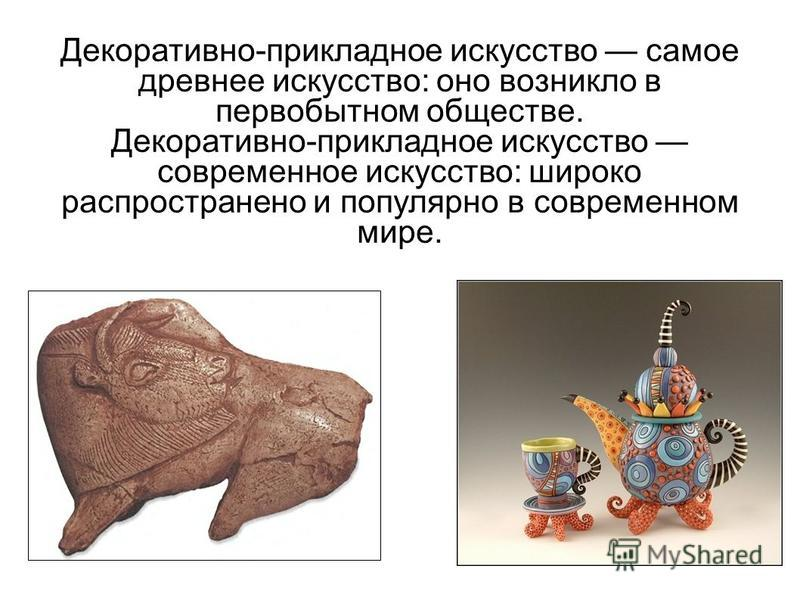 Декоративно-прикладное искусство самое древнее искусство: оно возникло в первобытном обществе. Декоративно-прикладное искусство современное искусство: широко распространено и популярно в современном мире.