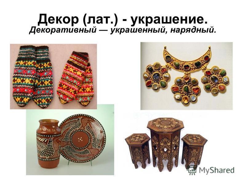 Декор (лат.) - украшение. Декоративный украшенный, нарядный.