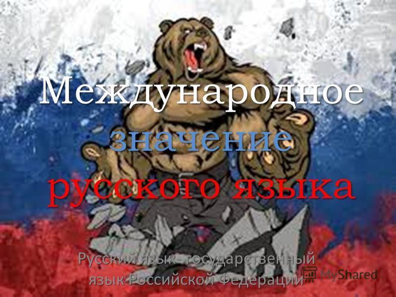 Международное значение русского языка Русский язык- государственный язык Российской Федерации