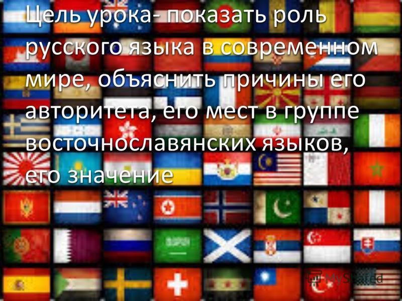 Цель урока- показать роль русского языка в современном мире, объяснить причины его авторитета, его мест в группе восточнославянских языков, его значение