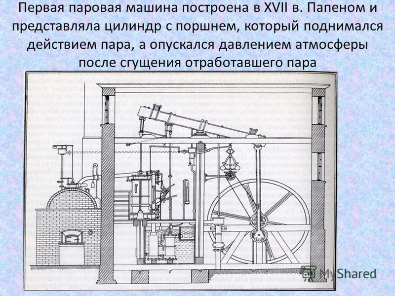 Первая паровая машина построена в XVII в. Папеном и представляла цилиндр с поршнем, который поднимался действием пара, а опускался давлением атмосферы после сгущения отработавшего пара