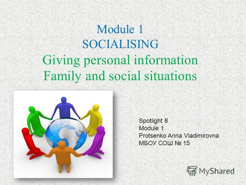 Module 1 SOCIALISING Giving personal information Family and social situations Spotlight 8 Module 1 Protsenko Anna Vladimirovna МБОУ СОШ 15