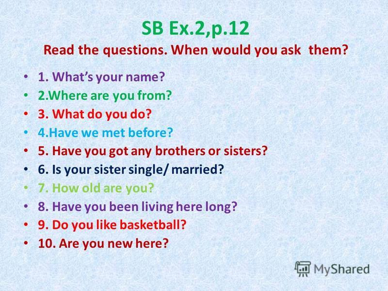 SB Ex.2,p.12 Read the questions. When would you ask them? 1. Whats your name? 2.Where are you from? 3. What do you do? 4.Have we met before? 5. Have you got any brothers or sisters? 6. Is your sister single/ married? 7. How old are you? 8. Have you b
