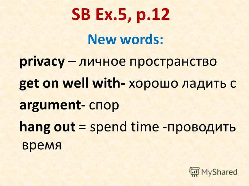 SB Ex.5, p.12 New words: privacy – личное пространство get on well with- хорошо ладить с argument- спор hang out = spend time -проводить время