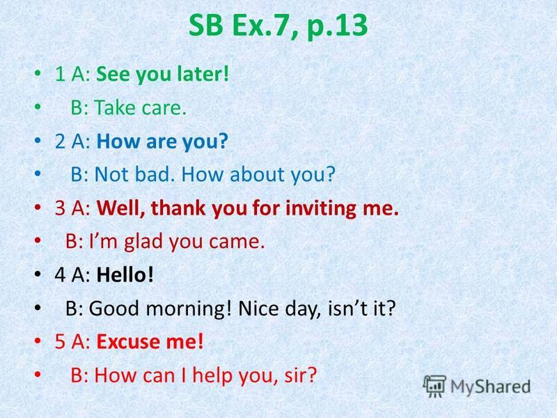 SB Ex.7, p.13 1 A: See you later! B: Take care. 2 A: How are you? B: Not bad. How about you? 3 A: Well, thank you for inviting me. B: Im glad you came. 4 A: Hello! B: Good morning! Nice day, isnt it? 5 A: Excuse me! B: How can I help you, sir?