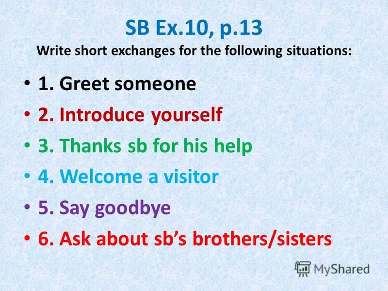 SB Ex.10, p.13 Write short exchanges for the following situations: 1. Greet someone 2. Introduce yourself 3. Thanks sb for his help 4. Welcome a visitor 5. Say goodbye 6. Ask about sbs brothers/sisters