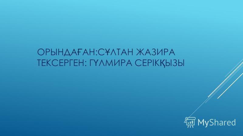 ОРЫНДА Ғ АН:С Ұ ЛТАН ЖАЗИРА ТЕКСЕРГЕН: Г Ү ЛМИРА СЕРІК Қ ЫЗЫ