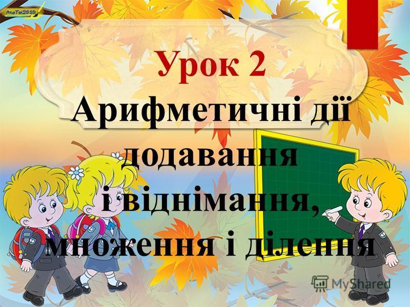Урок 2 Арифметичні дії додавання і віднімання, множення і ділення