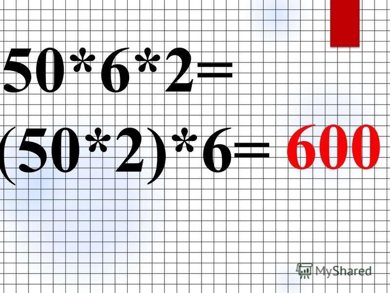50*6*2= (50*2)*6= 600