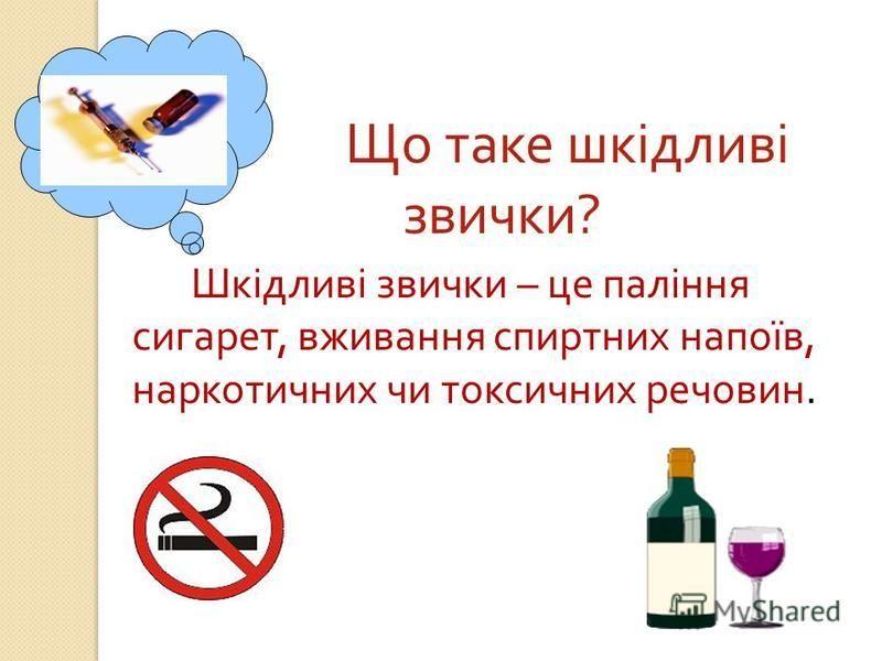 Що таке шкідливі звички ? Шкідливі звички – це паління сигарет, вживання спиртних напоїв, наркотичних чи токсичних речовин.