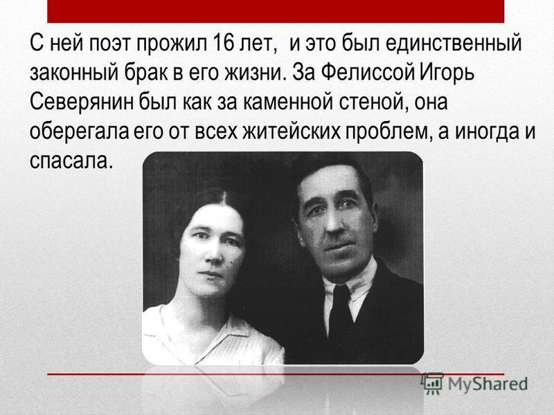 С ней поэт прожил 16 лет, и это был единственный законный брак в его жизни. За Фелиссой Игорь Северянин был как за каменной стеной, она оберегала его от всех житейских проблем, а иногда и спасала.