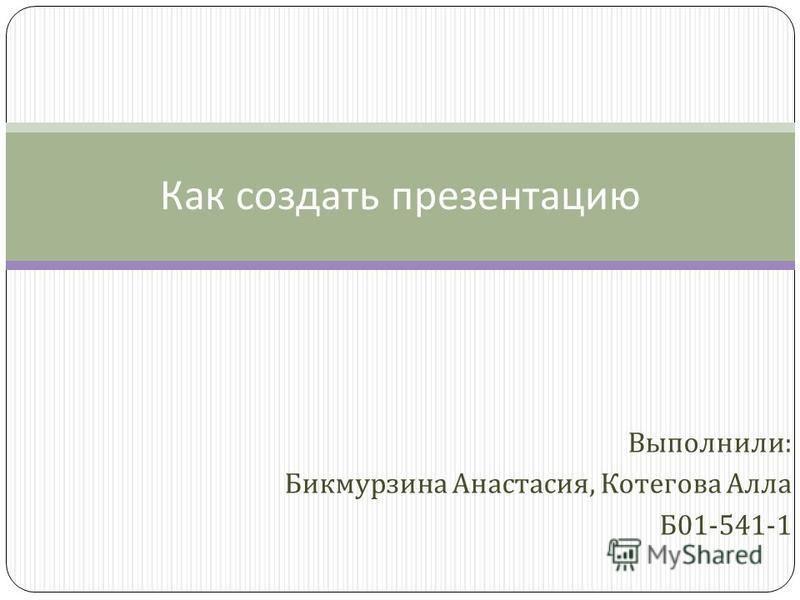Выполнили : Бикмурзина Анастасия, Котегова Алла Б 01-541-1 Как создать презентацию