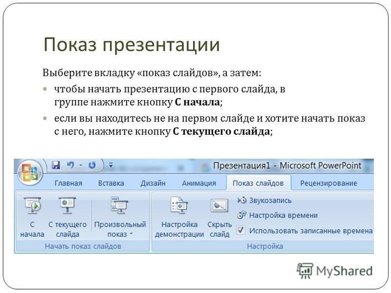 Показ презентации Выберите вкладку « показ слайдов », а затем : чтобы начать презентацию с первого слайда, в группе нажмите кнопку С начала ; если вы находитесь не на первом слайде и хотите начать показ с него, нажмите кнопку С текущего слайда ;