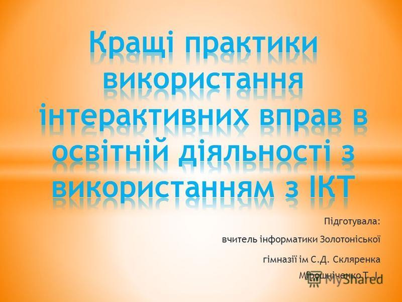Підготувала: вчитель інформатики Золотоніської гімназії ім С.Д. Скляренка Мірошніченко Т. І.